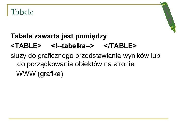 Tabele Tabela zawarta jest pomiędzy <TABLE> <!--tabelka--> </TABLE> służy do graficznego przedstawiania wyników lub