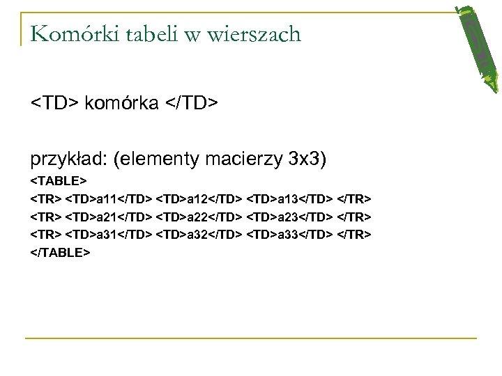 Komórki tabeli w wierszach <TD> komórka </TD> przykład: (elementy macierzy 3 x 3) <TABLE>