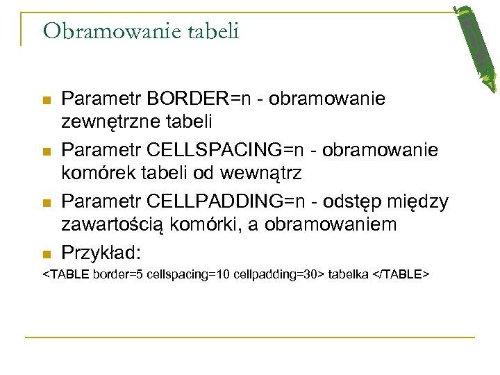 Obramowanie tabeli n n Parametr BORDER=n - obramowanie zewnętrzne tabeli Parametr CELLSPACING=n - obramowanie
