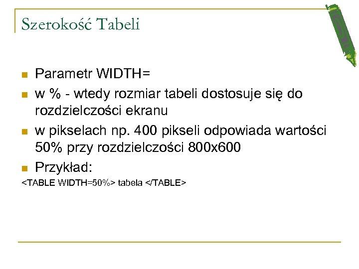 Szerokość Tabeli n n Parametr WIDTH= w % - wtedy rozmiar tabeli dostosuje się