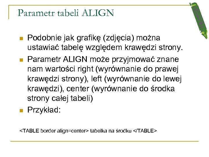 Parametr tabeli ALIGN n n n Podobnie jak grafikę (zdjęcia) można ustawiać tabelę względem