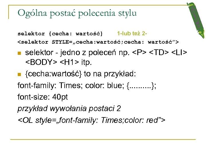 "Ogólna postać polecenia stylu selektor {cecha: wartość} 1 -lub też 2<selektor STYLE=""cecha: wartość; cecha:"