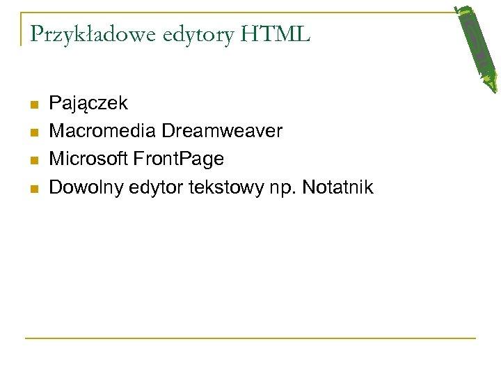 Przykładowe edytory HTML n n Pajączek Macromedia Dreamweaver Microsoft Front. Page Dowolny edytor tekstowy