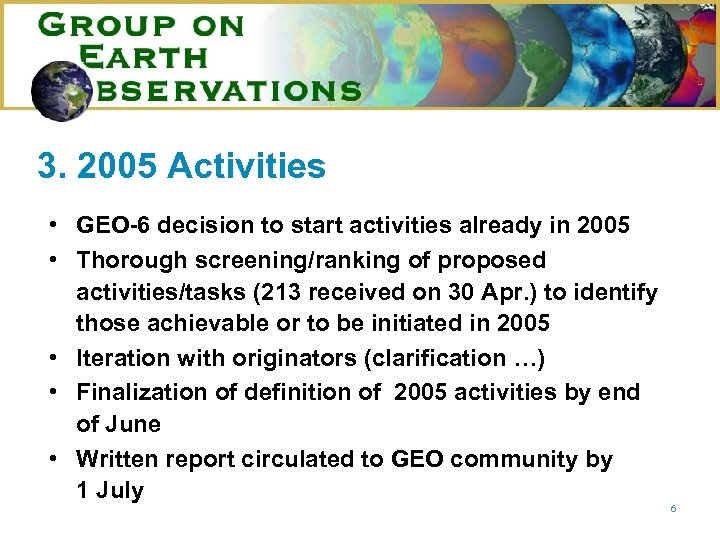 3. 2005 Activities • GEO-6 decision to start activities already in 2005 • Thorough