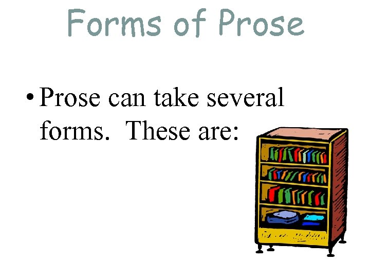 Forms of Prose • Prose can take several forms. These are:
