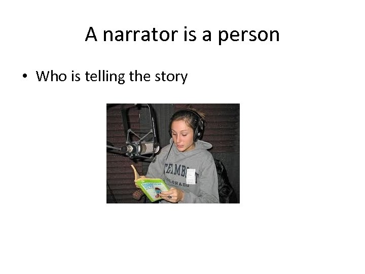 A narrator is a person • Who is telling the story