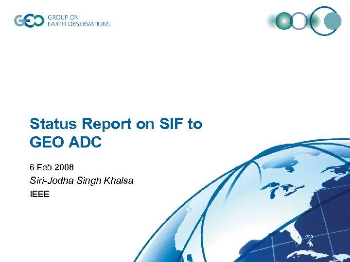 Status Report on SIF to GEO ADC 6 Feb 2008 Siri-Jodha Singh Khalsa IEEE