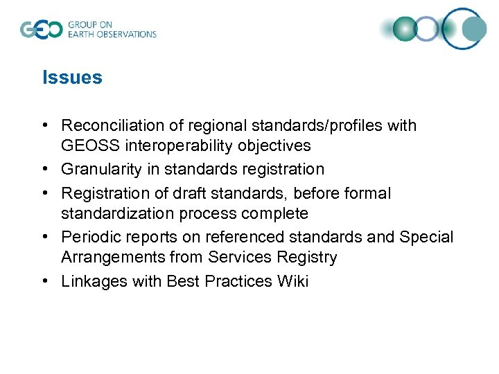 Issues • Reconciliation of regional standards/profiles with GEOSS interoperability objectives • Granularity in standards