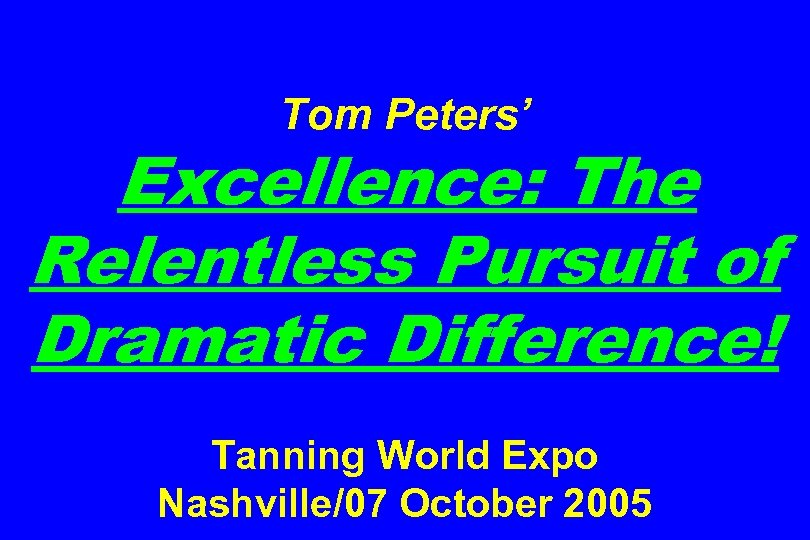 Tom Peters' Excellence: The Relentless Pursuit of Dramatic Difference! Tanning World Expo Nashville/07 October