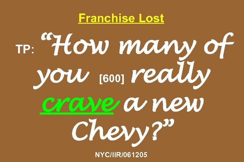 "Franchise Lost ""How many of you [600] really crave a new Chevy? "" TP:"