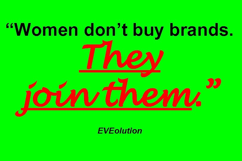 """Women don't buy brands. They join them. "" EVEolution"