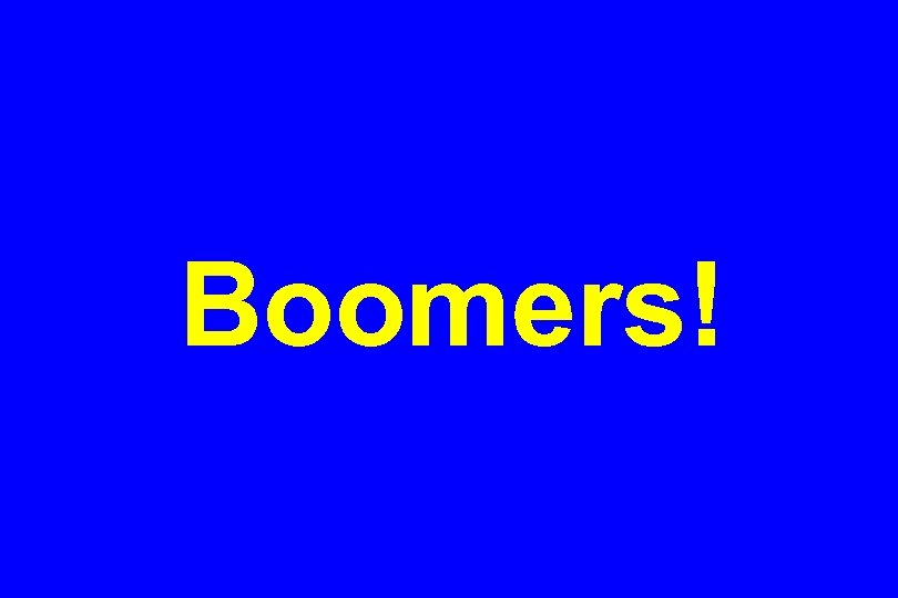 Boomers!