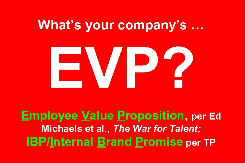 What's your company's … EVP? Employee Value Proposition, per Ed Michaels et al. ,