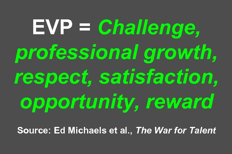 EVP = Challenge, professional growth, respect, satisfaction, opportunity, reward Source: Ed Michaels et al.
