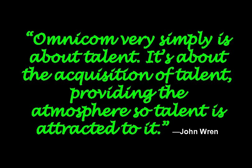 """Omnicom very simply is about talent. It's about the acquisition of talent, providing the"