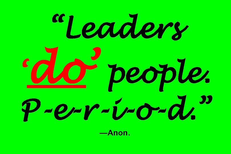 """Leaders 'do' people. P-e-r-i-o-d. "" —Anon."