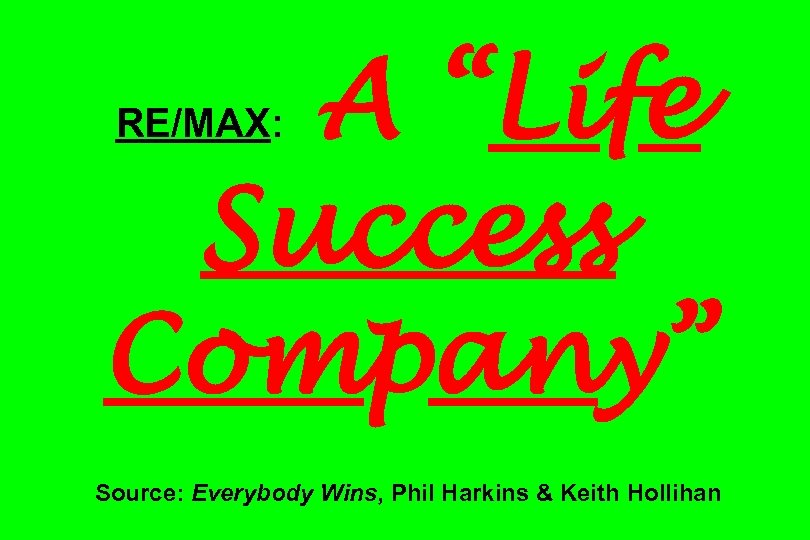 "A ""Life Success Company"" RE/MAX: Source: Everybody Wins, Phil Harkins & Keith Hollihan"