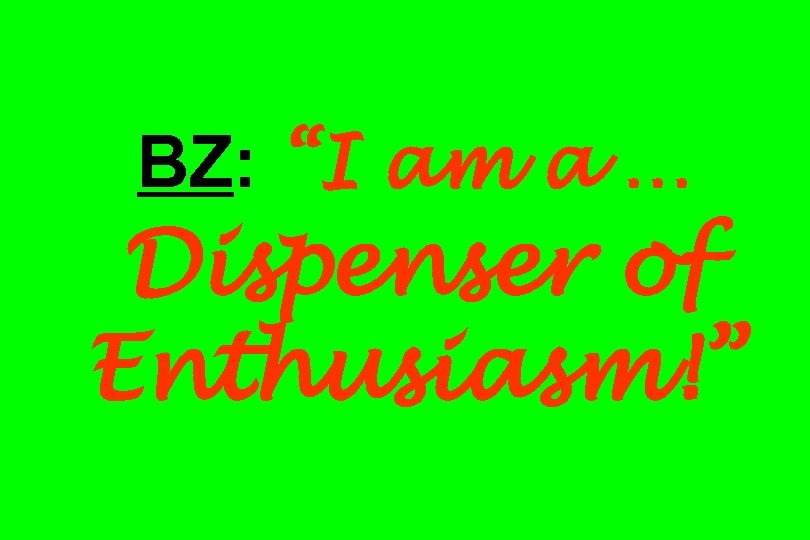 "BZ: ""I am a … Dispenser of Enthusiasm!"""