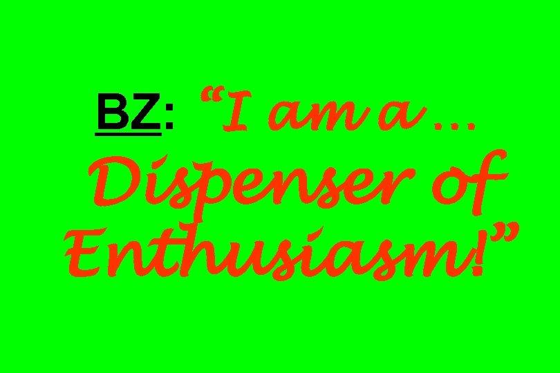 """BZ: """"I am a … Dispenser of Enthusiasm!"""""""