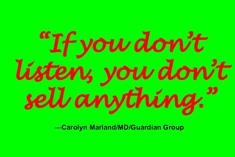 """If you don't listen, you don't sell anything. "" —Carolyn Marland/MD/Guardian Group"