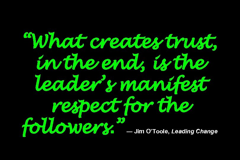 """What creates trust, in the end, is the leader's manifest respect for the followers."