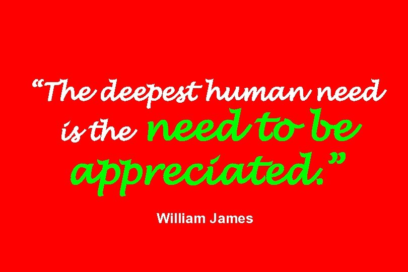 """The deepest human need to be appreciated. "" is the William James"