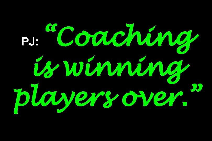 """""""Coaching is winning players over. """" PJ:"""
