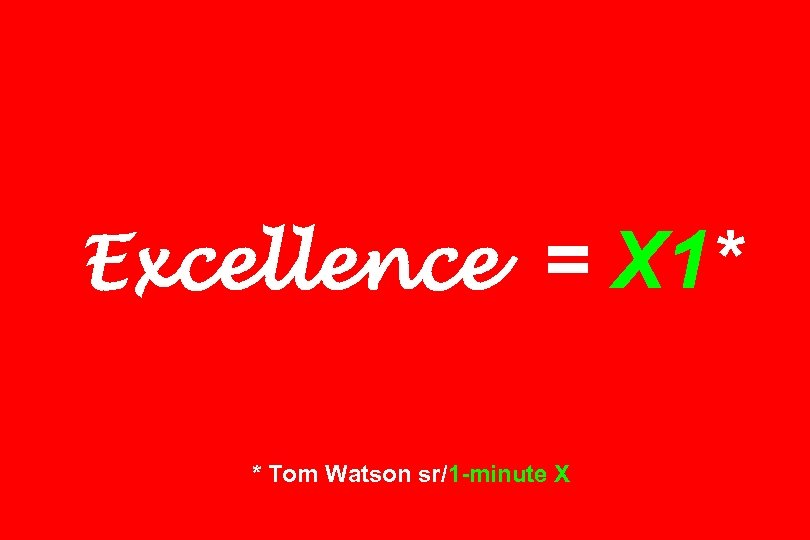 Excellence = X 1* * Tom Watson sr/1 -minute X
