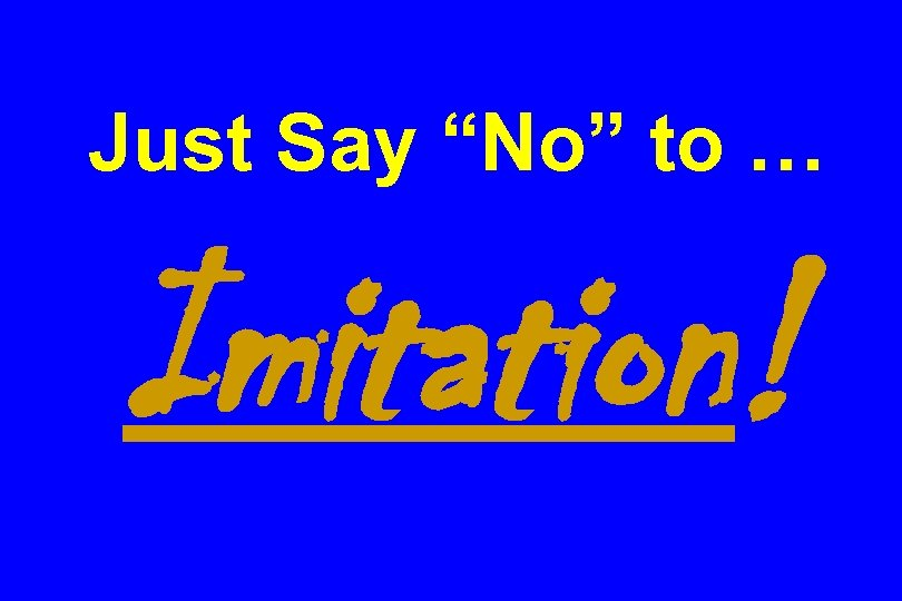 "Just Say ""No"" to … Imitation!"