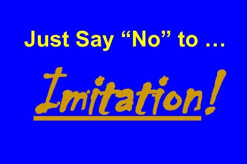 """Just Say """"No"""" to … Imitation!"""