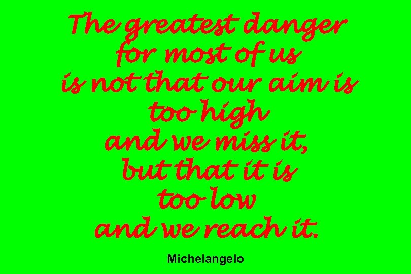 The greatest danger for most of us is not that our aim is too
