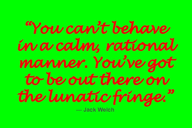 """You can't behave in a calm, rational manner. You've got to be out there"