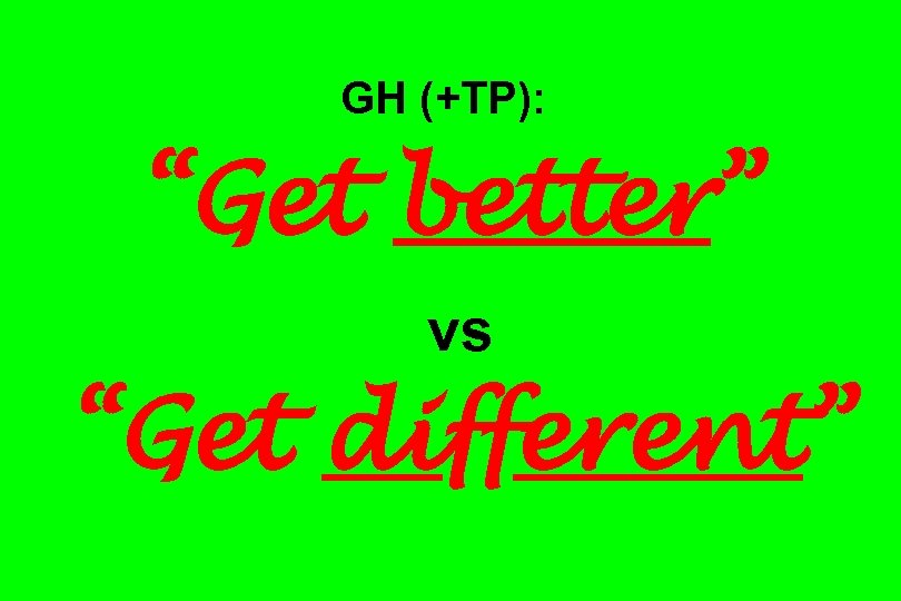 "GH (+TP): ""Get better"" vs ""Get different"""