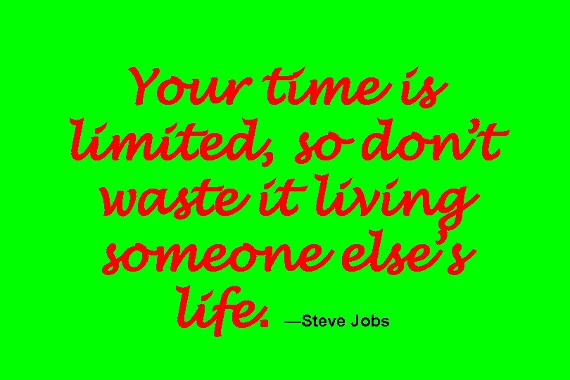 Your time is limited, so don't waste it living someone else's life. —Steve Jobs