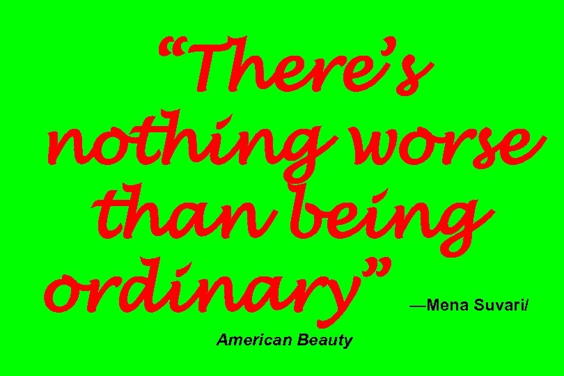 """There's nothing worse than being ordinary"" —Mena Suvari/ American Beauty"