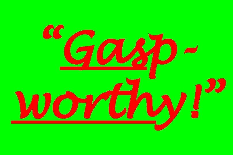 """Gaspworthy!"""