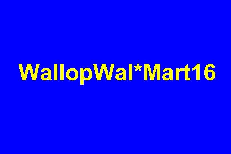 Wallop. Wal*Mart 16