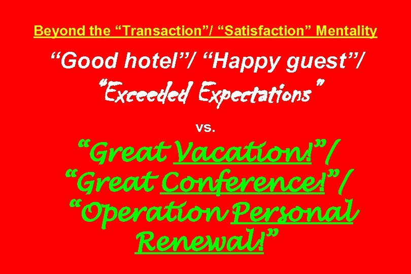 "Beyond the ""Transaction""/ ""Satisfaction"" Mentality ""Good hotel""/ ""Happy guest""/ ""Exceeded Expectations"" vs. ""Great Vacation!""/"