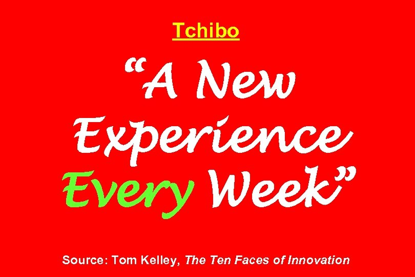 "Tchibo ""A New Experience Every Week"" Source: Tom Kelley, The Ten Faces of Innovation"