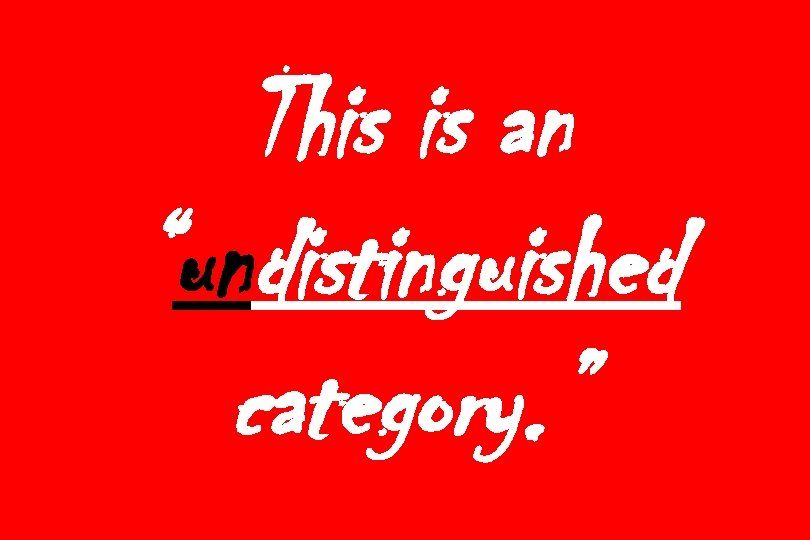 """This is an """"undistinguished category. """""""