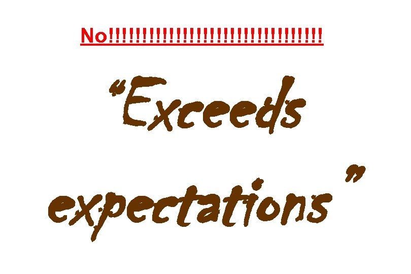 """No!!!!!!!!!!!!!!!! """"Exceeds expectations"""""""