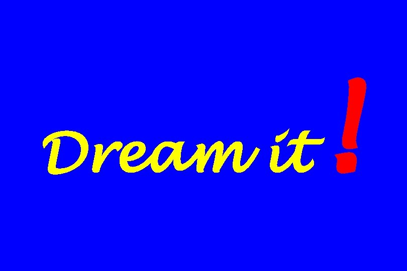 Dream it !