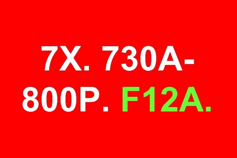 7 X. 730 A 800 P. F 12 A.