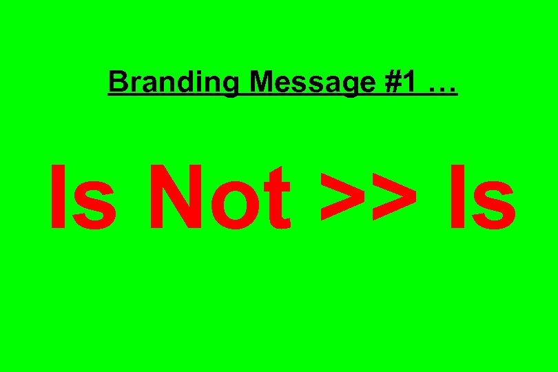 Branding Message #1 … Is Not >> Is
