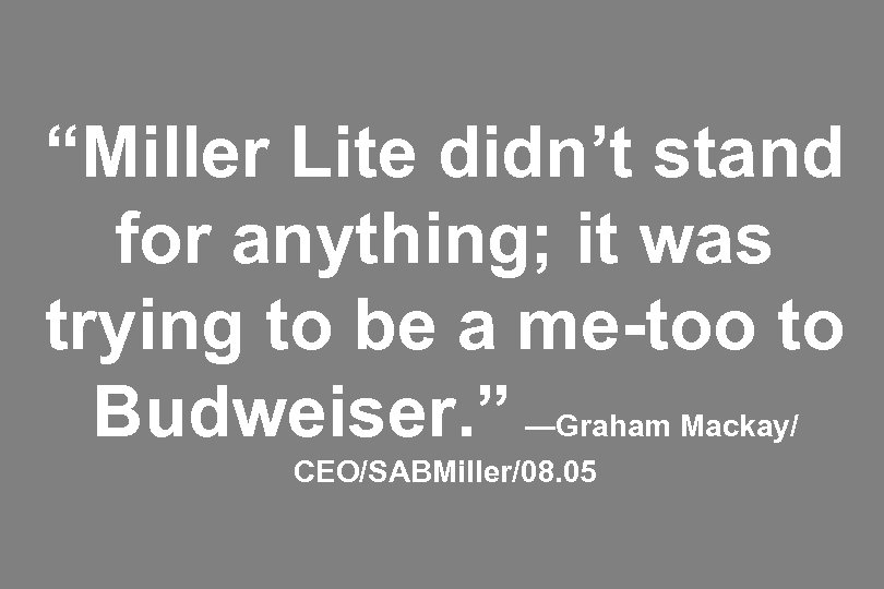 """Miller Lite didn't stand for anything; it was trying to be a me-too to"