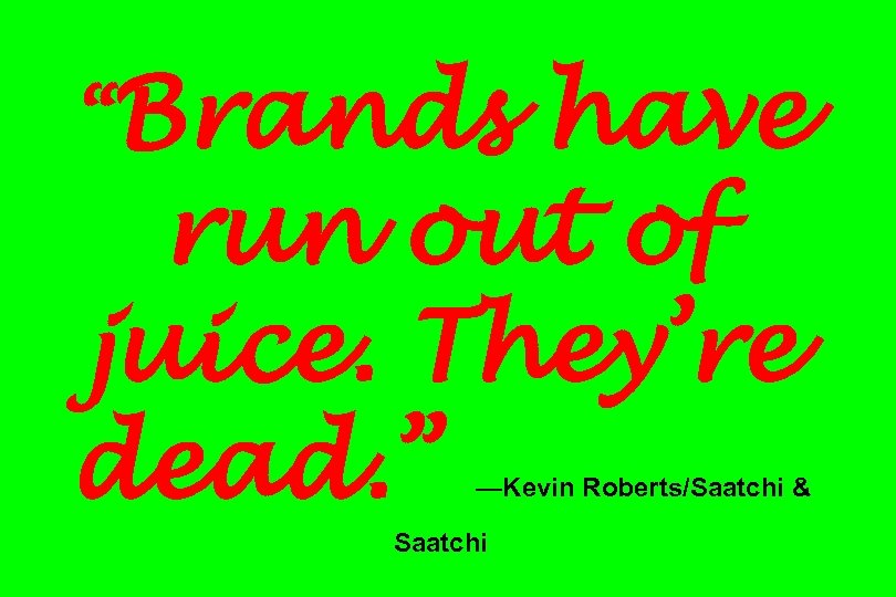 """Brands have run out of juice. They're dead. "" —Kevin Roberts/Saatchi & Saatchi"