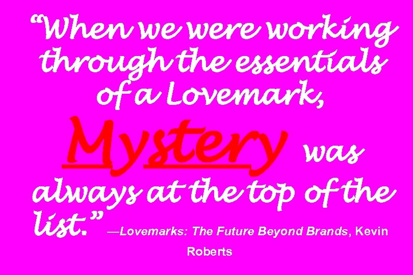 """When we were working through the essentials of a Lovemark, Mystery was always at"