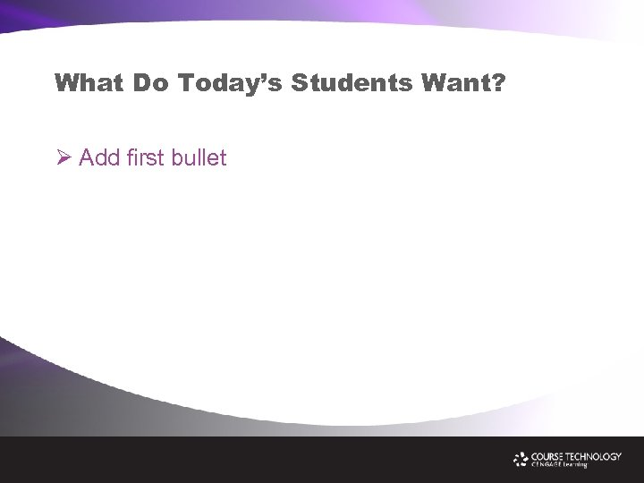 What Do Today's Students Want? Ø Add first bullet