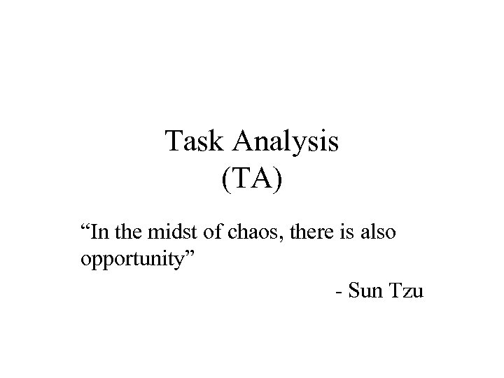 """Task Analysis (TA) """"In the midst of chaos, there is also opportunity"""" - Sun"""