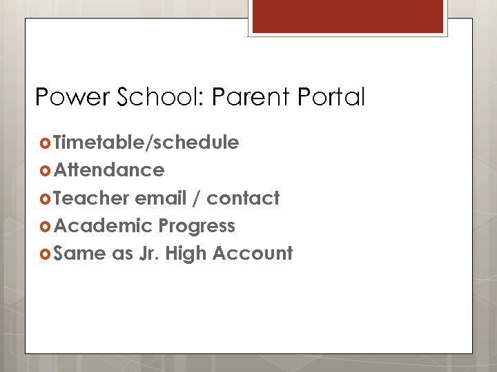 Power School: Parent Portal Timetable/schedule Attendance Teacher email / contact Academic Progress Same as